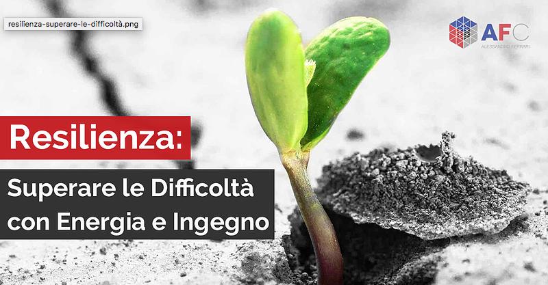 RESILIENZA: SUPERARE LE DIFFICOLTÀ CON ENERGIA ED INGEGNO