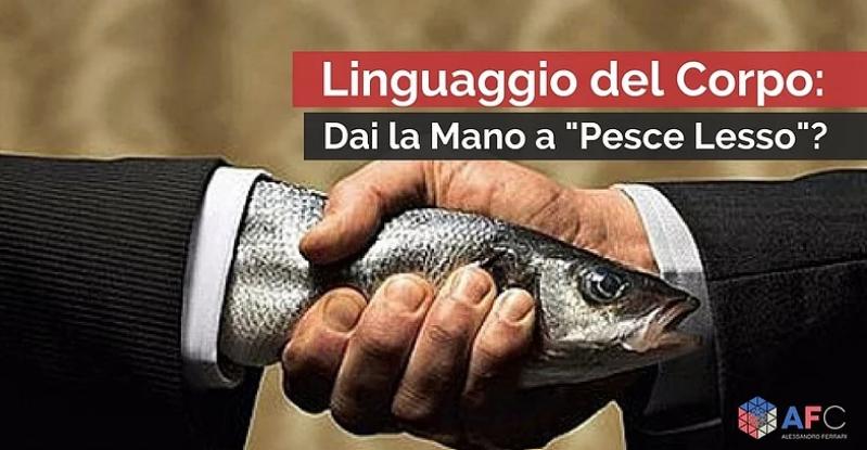 """LINGUAGGIO DEL CORPO: DAI LA MANO A """"PESCE LESSO""""?"""