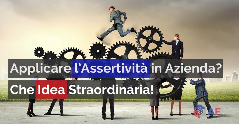 APPLICARE L'ASSERTIVITÀ IN AZIENDA? CHE IDEA STRAORDINARIA!