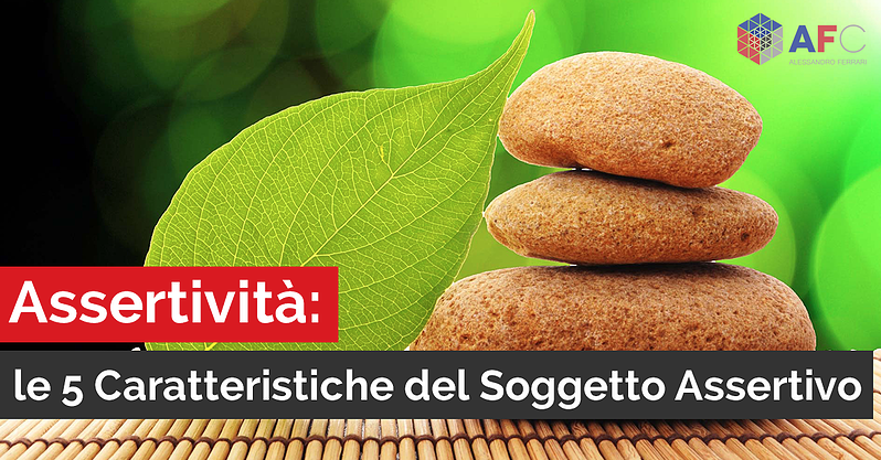 ASSERTIVITÀ: LE 5 CARATTERISTICHE DEL SOGGETTO ASSERTIVO