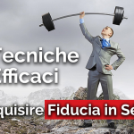 6 TECNICHE EFFICACI PER ACQUISIRE FIDUCIA IN SE STESSI