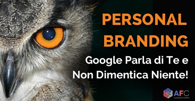 PERSONAL BRANDING: GOOGLE PARLA DI TE E NON DIMENTICA NIENTE