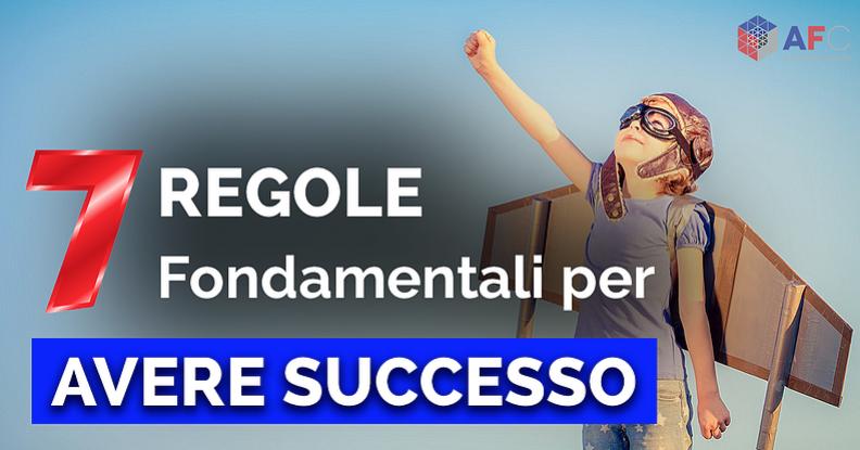 LE 7 REGOLE FONDAMENTALI PER AVERE SUCCESSO
