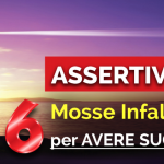 ASSERTIVITÀ: 6 MOSSE INFALLIBILI PER AVERE SUCCESSO